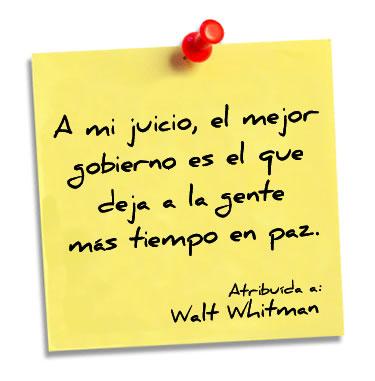 """""""A mi juicio, el mejor gobierno es el que deja a la gente más tiempo en paz"""". Walt Whitman"""