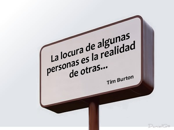 La locura de algunas personas es la realidad de otras. – Tim Burton