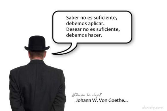 Saber no es suficiente, debemos aplicar.  Desear no es suficiente, debemos hacer. -  Johann W. Von Goethe