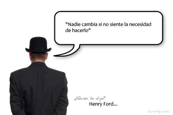 """""""Nadie cambia si no siente la necesidad de hacerlo"""" Henry Ford"""