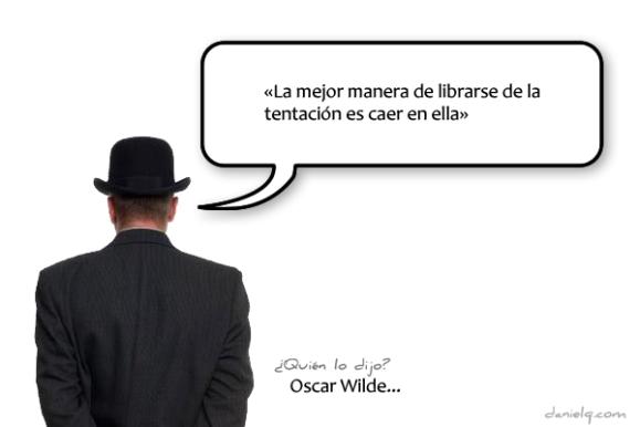 «La mejor manera de librarse de la tentación es caer en ella» Oscar Wilde
